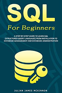 SQL For Beginners: A Step-by-Step Guide to Learn SQL (Structured Query Language) from Installation to Database Management and Database Administration.