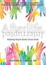 Afterlife, Interrupted: Helping Stuck Souls Cross Over—A Catholic Priest Explores the Interrupted Death Experience