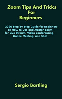 Zoom Tips And Tricks For Beginners: 2020 Step by Step Guide for Beginners on How to Use and Master Zoom for Live Stream, V...
