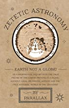 Zetetic Astronomy - Earth Not a Globe! An Experimental Inquiry into the True Figure of the Earth: Proving it a Plane, Without Axial or Orbital Motion; and the Only Material World in the Universe!