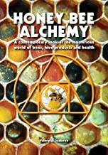 Honey Bee Alchemy. A contemporary look at the mysterious world of bees, hive products and health