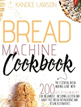 Bread Machine Cookbook: The Essential Bread Making Guide with 200 Easy to Follow Recipes for Beginners Including Gluten an...