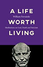 A Life Worth Living: Meditations on God, Death and Stoicism