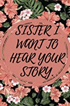 Sister i want to hear your story: A Sister's Guided Journal To Share Her Life & Her Love , flower Journal Notebook , 6*9 l...