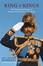 The King of Kings: The Triumph and Tragedy of Emperor Haile Selassie of Ethiopia
