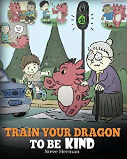 Train Your Dragon To Be Kind: A Dragon Book To Teach Children About Kindness. A Cute Children Story To Teach Kids To Be Ki...