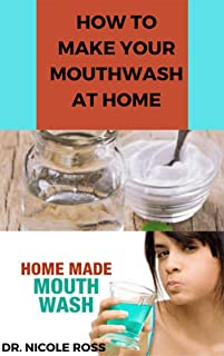 HOW TO MAKE YOUR MOUTHWASH AT HOME: DIY Step By Step Guide In Making A Mouthwash To Protect You And Your Family Against Bacteria And Viruses. (English Edition)