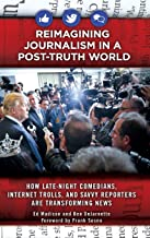 Reimagining Journalism in a Post-Truth World: How Late-Night Comedians, Internet Trolls, and Savvy Reporters Are Transform...