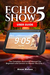 Echo Show 5 User Guide: The Complete Illustrated Manual For Beginners and Seniors to Master the Echo 5 (English Edition)