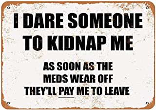 Metal Sign with Funny Quote I Dare Someone to Kidnap Me. As Soon As The Meds Wear Off They'll Pay Me to Leave Vintage Look...