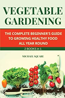Vegetable Gardening: The Complete Beginner's Guide to Growing Healthy Food All Year Round. Raised Bed Gardening and Hydrop...