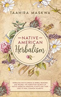 Native American Herbalism: 2 BOOKS IN 1. Herbalism Encyclopedia & Herbal Remedies and Recipes. The Forgotten Secrets of Na...