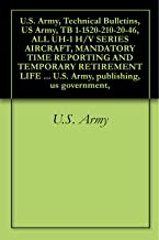 U.S. Army, Technical Bulletins, US Army, TB 1-1520-210-20-46, ALL UH-1 H/V SERIES AIRCRAFT, MANDATORY TIME REPORTING AND TEMPORARY RETIREMENT LIFE EXTENSION ... U.S. Army, publishing, us government,