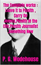 The Complete works : Leave it to Psmith , Carry On Jeeves,Psmith in the City,Psmith Journalist ,Something New