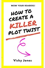 How to Create a KILLER Plot Twist: Wow your Readers! Kindle Edition