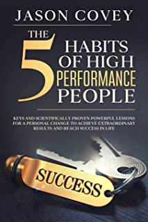The 5 Habits of High- Performance People Keys and scientifically proven powerful lessons for a personal change to achieve ...