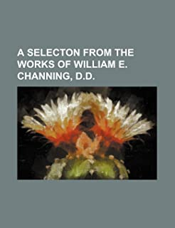 A Selecton from the Works of William E. Channing, D.D.