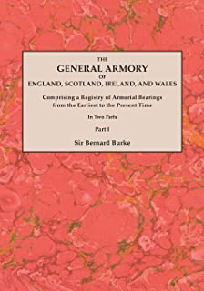 The General Armory of England, Scotland, Ireland, and Wales; Comprising a Registry of Armorial Bearings from the Earliest to the Present Time. With a ... Last Edition of 1884. In Two Parts. Part I