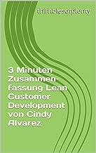3 Minuten Zusammenfassung Lean Customer Development von Cindy Alvarez (thimblesofplenty 3 Minute Business Book Summary 1) (German Edition)
