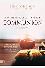 Experiencing Jesus Through Communion: A 40-Day Prayer Journey to Unlock the Deeper Power of the Lord's Supper Kindle Edition