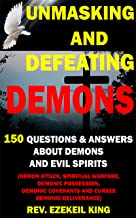 UNMASKING AND DEFEATING DEMONS: 150 QUESTIONS AND ANSWERS ABOUT DEMONS AND EVIL SPIRITS (DEMON ATTACK, SPIRITUAL WARFARE, DEMONIC POSSESSION, DEMONIC COVENANTS AND CURSES, DEMONIC DELIVERANCE)