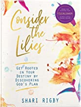 Consider The Lilies: Get Rooted In Your Destiny By Discovering God's Plan