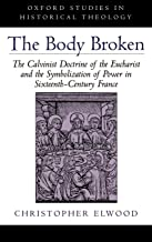 The Body Broken: The Calvinist Doctrine of the Eucharist and the Symbolization of Power in Sixteenth-Century France (Oxford Studies in Historical Theology)
