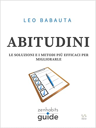 Abitudini - Le soluzioni e i metodi più efficaci per migliorarle - Una guida di ZenHabits (ZenHabits Guide)