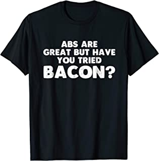 Abs Are Great But Have You Tried Bacon Lover T Shirt