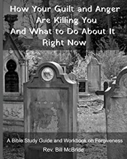 How Your Guilt and Anger Are Killing You And what to Do About It Right Now: A Bible Study Guide and Workbook on Forgiveness