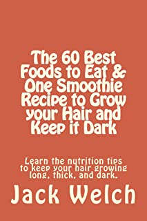 The 60 Best Foods to Eat & One Smoothie Recipe to Grow your Hair and Keep it Dark (Modern Health Handbook)