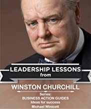WINSTON CHURCHILL: LEADERSHIP LESSONS: The remarkable teachings from the Last Lion! This giant of the ages can have a lasting impact on your life. (Business Action Guides Book 4)