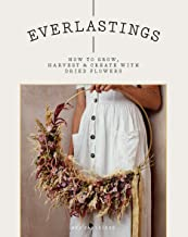 Everlastings: How to Grow, Harvest and Create with Dried Flowers