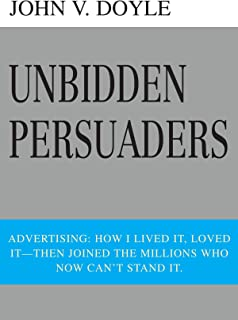 Unbidden Persuaders: Advertising: How I lived it, loved it-then joined the millions who now can't stand it.