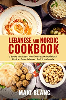Lebanese And Nordic Cookbook: 2 Books In 1: Learn How To Prepare 140 Recipes From Mediterranean Sea And Scandinavia