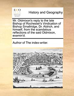 Mr. Oldmixon's Reply to the Late Bishop of Rochester's Vindication of Bishop Smallridge, Dr. Aldrich, and Himself, from th...