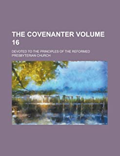 The Covenanter; Devoted to the Principles of the Reformed Presbyterian Church Volume 16