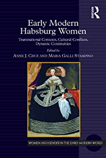 Early Modern Habsburg Women: Transnational Contexts, Cultural Conflicts, Dynastic Continuities (Women and Gender in the Early Modern World)