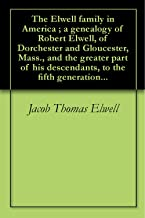 The Elwell family in America ; a genealogy of Robert Elwell, of Dorchester and Gloucester, Mass., and the greater part of his descendants, to the fifth generation...