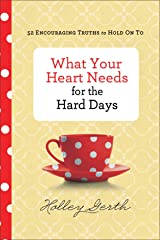 What Your Heart Needs for the Hard Days: 52 Encouraging Truths to Hold On To Kindle Edition