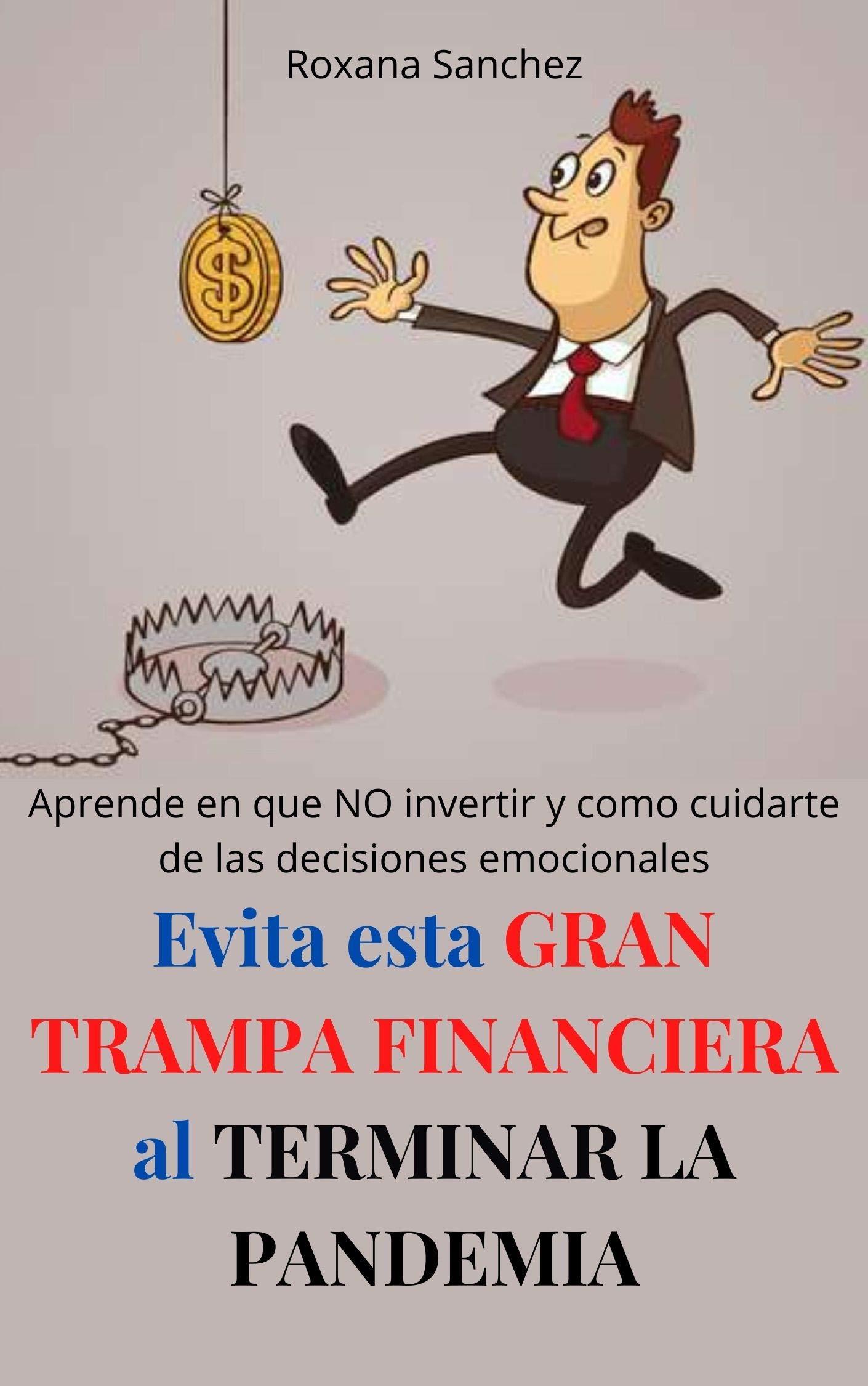 Evita esta GRAN TRAMPA FINANCIERA al TERMINAR LA PANDEMIA: Aprende en que NO invertir y como cuidarte de las decisiones emocionales (Spanish Edition)