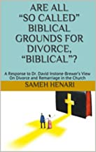 """Are All """"So Called"""" Biblical Grounds for Divorce, """"Biblical""""?: A Response to Dr. David Instone-Brewer's View On Divorce and Remarriage in the Church"""