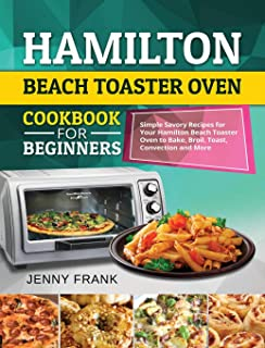 Hamilton Beach Toaster Oven Cookbook for Beginners: Simple Savory Recipes for Your Hamilton Beach Toaster Oven to Bake, Br...