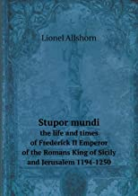 Stupor Mundi the Life and Times of Frederick II Emperor of the Romans King of Sicily and Jerusalem 1194-1250