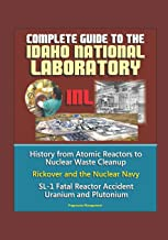 Complete Guide to the Idaho National Laboratory (INL) - History from Atomic Reactors to Nuclear Waste Cleanup, Rickover and the Nuclear Navy, SL-1 Fatal Reactor Accident, Uranium and Plutonium