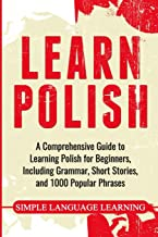 Learn Polish: A Comprehensive Guide to Learning Polish for Beginners, Including Grammar, Short Stories and 1000 Popular Ph...