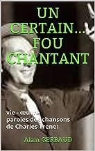 UN CERTAIN... FOU CHANTANT: vie - œuvre de ce génie de la musique - paroles des chansons de Charles Trenet (French Edition)