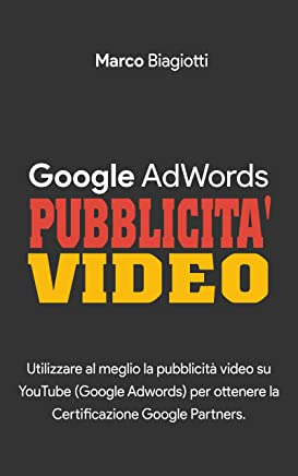 Google AdWords - Pubblicità Video: Utilizzare al meglio la pubblicità video su YouTube (Google Adwords) per ottenere la Certificazione Google Partners.