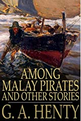 Among Malay Pirates : a Tale of Adventure and Peril G. A. Henty Annotated Kindle Edition