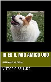 Io ed il mio amico Ugo: Un miracolo a 4 zampe (Italian Edition)